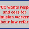 MTUC wants respect and care for Malaysian workers in labour law reform.
