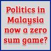 Politics in Malaysia now a zero sum game?
